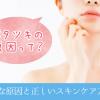 顔のベタつきの原因と正しいスキンケア方法をご紹介!